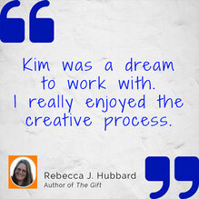 Kim was a dream to work with. I rally enjoyed the creative process. Rebecca J. Hubbard, author of The Gift